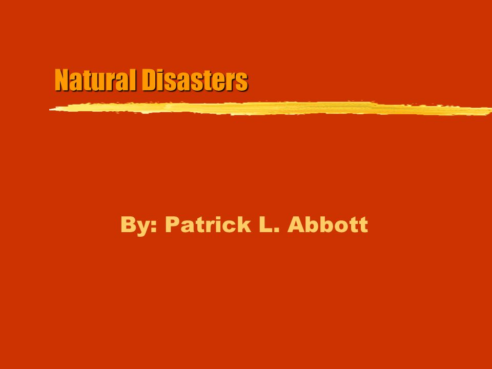 Natural Disasters By: Patrick L. Abbott