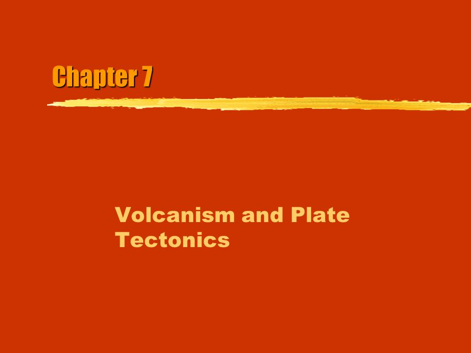 Chapter 7 Volcanism and Plate Tectonics
