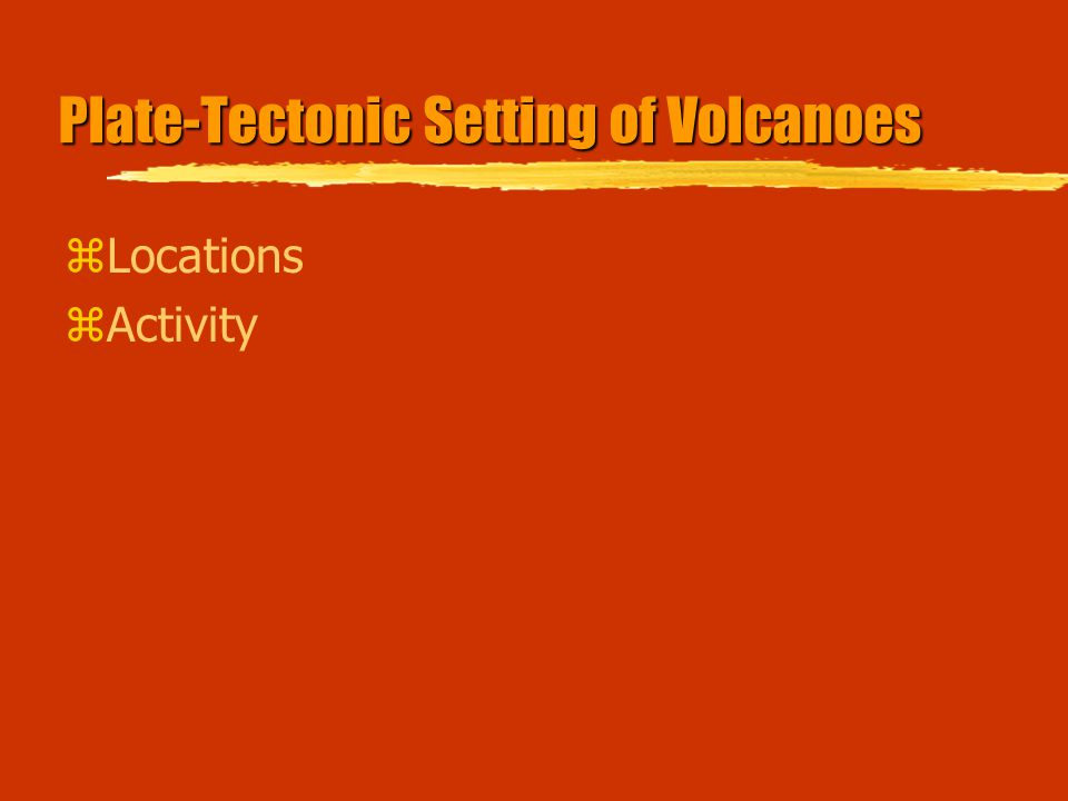 Plate-Tectonic Setting of Volcanoes zLocations zActivity