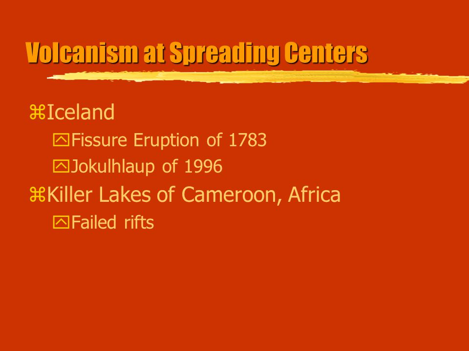 Volcanism at Spreading Centers zIceland yFissure Eruption of 1783 yJokulhlaup of 1996 zKiller Lakes of Cameroon, Africa yFailed rifts