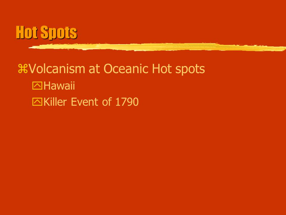Hot Spots zVolcanism at Oceanic Hot spots yHawaii yKiller Event of 1790