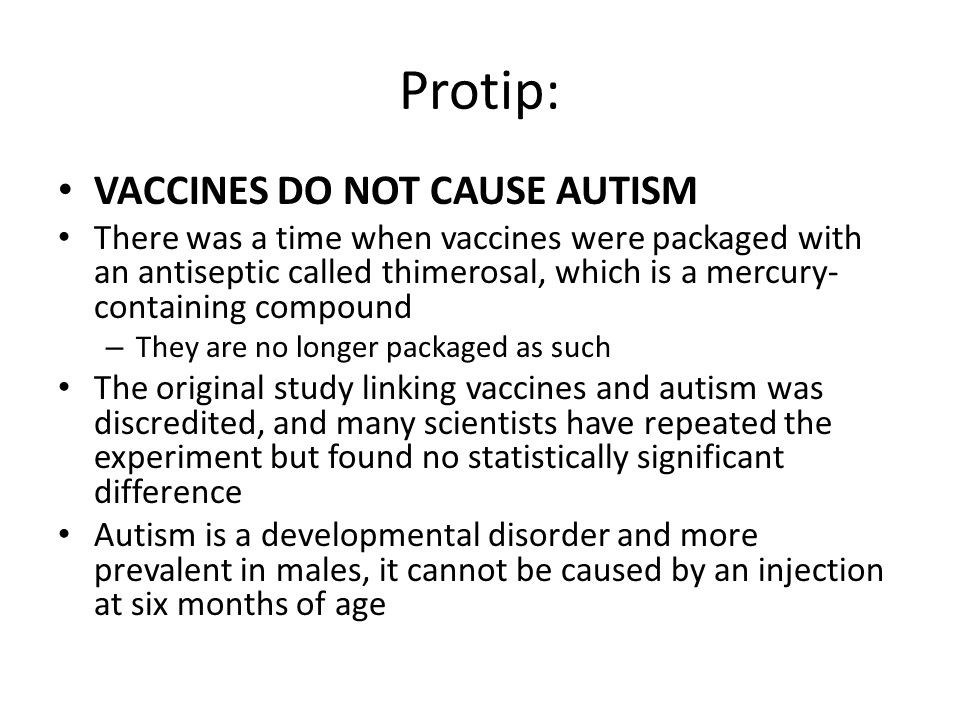 Protip: VACCINES DO NOT CAUSE AUTISM There was a time when vaccines were packaged with an antiseptic called thimerosal, which is a mercury- containing compound – They are no longer packaged as such The original study linking vaccines and autism was discredited, and many scientists have repeated the experiment but found no statistically significant difference Autism is a developmental disorder and more prevalent in males, it cannot be caused by an injection at six months of age