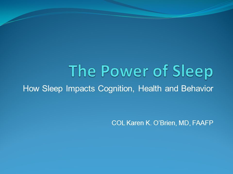 How Sleep Impacts Cognition, Health and Behavior COL Karen K. O'Brien, MD, FAAFP