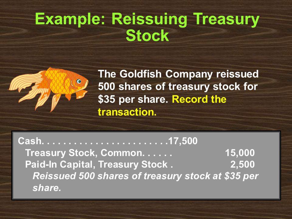 Example: Reissuing Treasury Stock Cash........................17,500 Treasury Stock, Common......15,000 Paid-In Capital, Treasury Stock. 2,500 Reissue