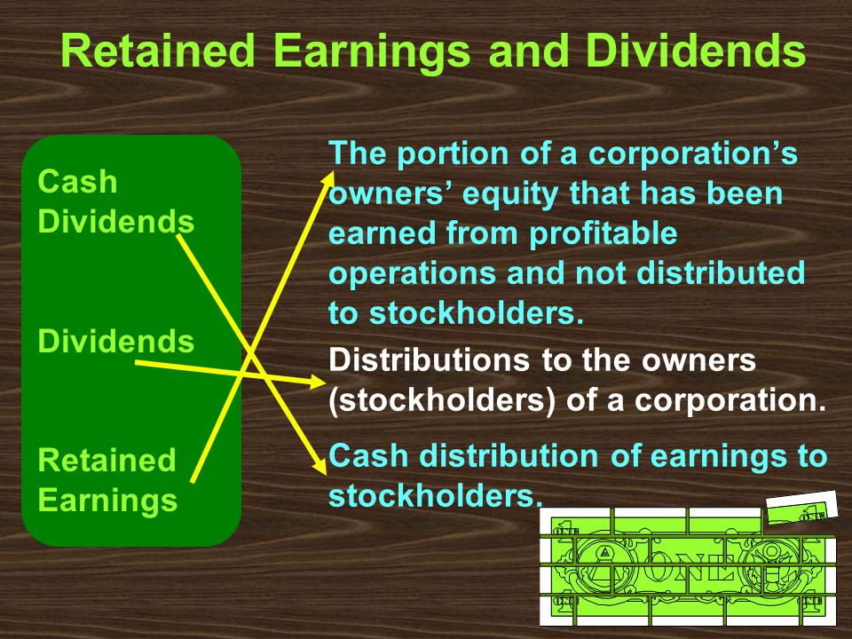 Retained Earnings and Dividends The portion of a corporation's owners' equity that has been earned from profitable operations and not distributed to stockholders.