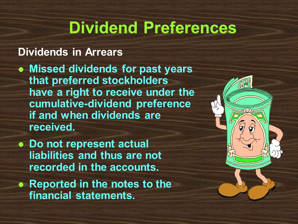 Dividend Preferences Dividends in Arrears l Missed dividends for past years that preferred stockholders have a right to receive under the cumulative-dividend preference if and when dividends are received.