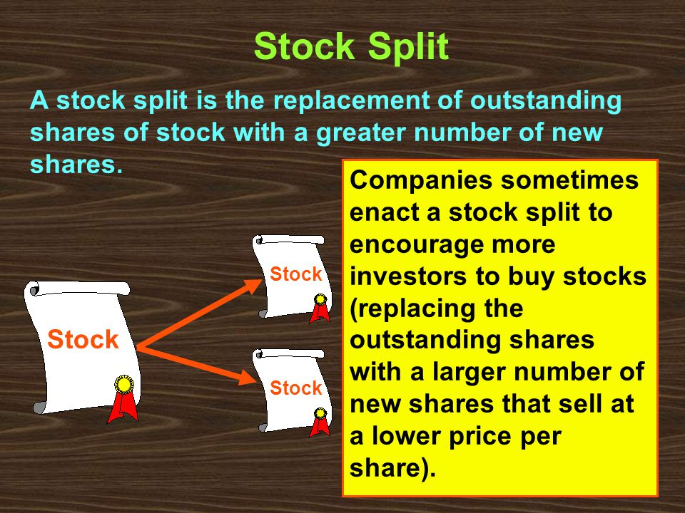 Stock Split A stock split is the replacement of outstanding shares of stock with a greater number of new shares.