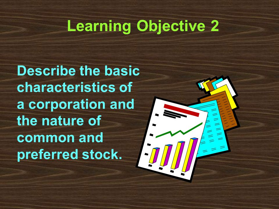 Learning Objective 2 Describe the basic characteristics of a corporation and the nature of common and preferred stock.