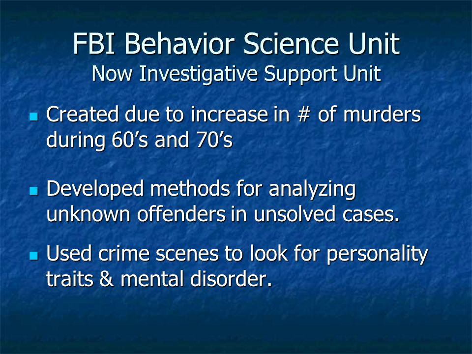 FBI Behavior Science Unit Now Investigative Support Unit Created due to increase in # of murders during 60's and 70's Created due to increase in # of murders during 60's and 70's Developed methods for analyzing unknown offenders in unsolved cases.