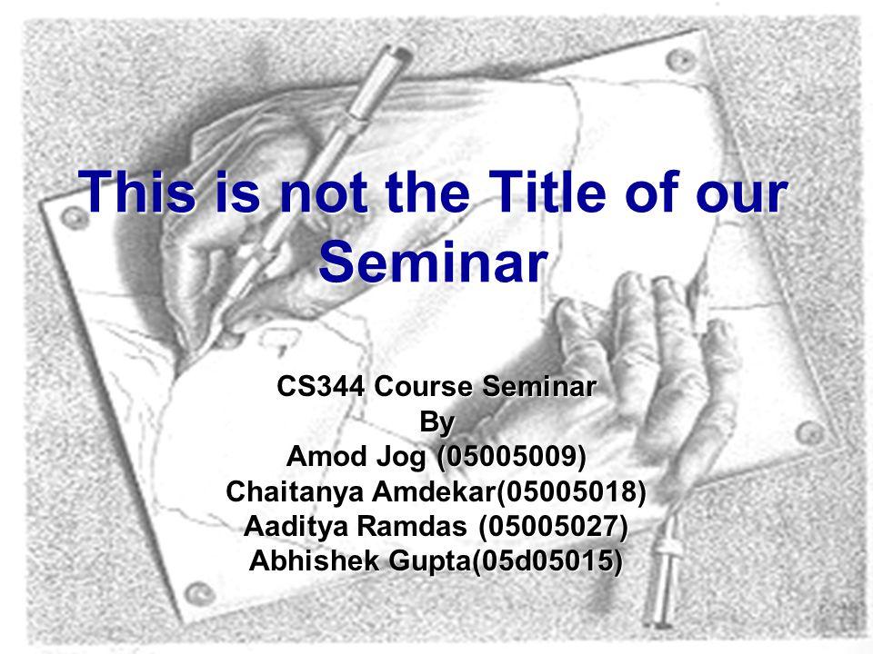 CS344 Course Seminar By Amod Jog (05005009) Chaitanya Amdekar(05005018) Aaditya Ramdas (05005027) Abhishek Gupta(05d05015) This is not the Title of our Seminar