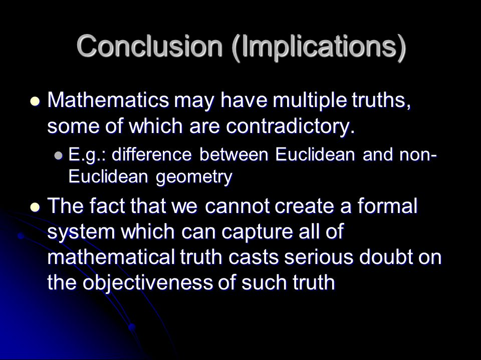 Conclusion (Implications) Mathematics may have multiple truths, some of which are contradictory. Mathematics may have multiple truths, some of which a