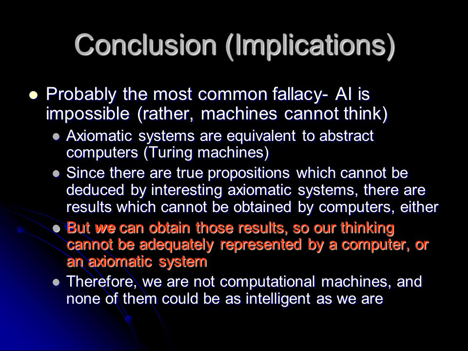 Conclusion (Implications) Probably the most common fallacy- AI is impossible (rather, machines cannot think) Probably the most common fallacy- AI is i