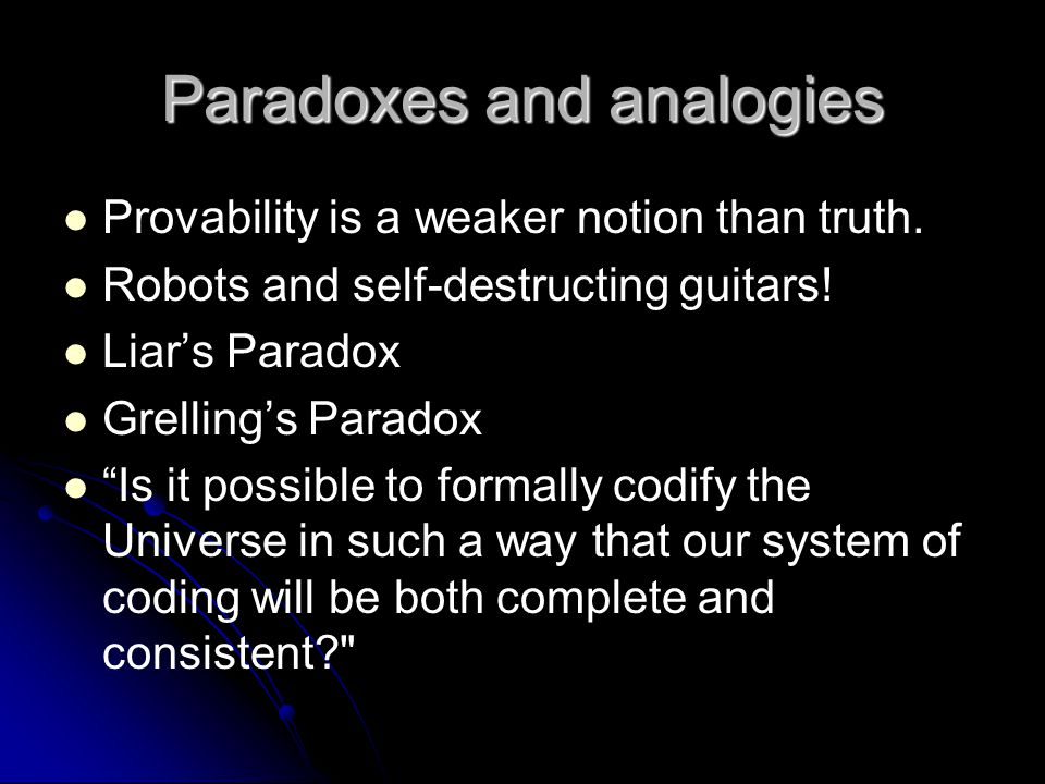 "Paradoxes and analogies Provability is a weaker notion than truth. Robots and self-destructing guitars! Liar's Paradox Grelling's Paradox ""Is it possi"