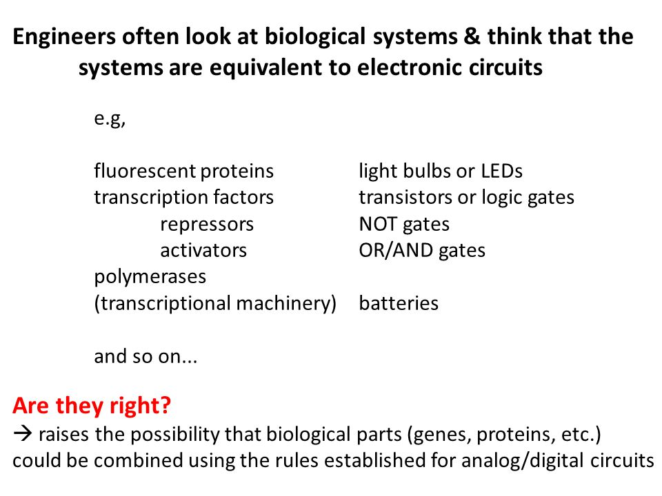 Engineers often look at biological systems & think that the systems are equivalent to electronic circuits e.g, fluorescent proteinslight bulbs or LEDs