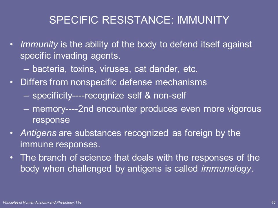 Principles of Human Anatomy and Physiology, 11e46 SPECIFIC RESISTANCE: IMMUNITY Immunity is the ability of the body to defend itself against specific