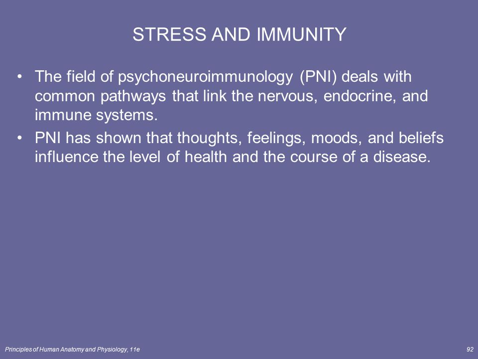 Principles of Human Anatomy and Physiology, 11e92 STRESS AND IMMUNITY The field of psychoneuroimmunology (PNI) deals with common pathways that link th