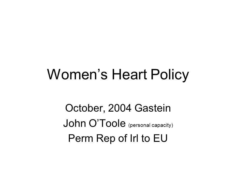 Women's Heart Policy October, 2004 Gastein John O'Toole (personal capacity) Perm Rep of Irl to EU