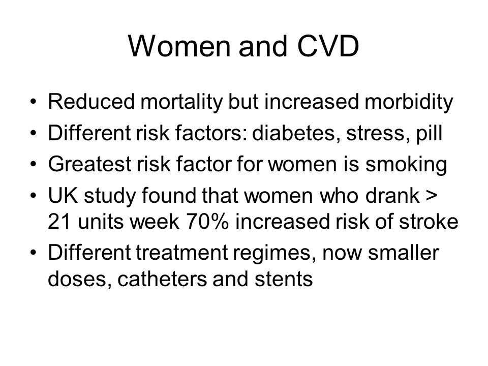 Women and CVD Reduced mortality but increased morbidity Different risk factors: diabetes, stress, pill Greatest risk factor for women is smoking UK study found that women who drank > 21 units week 70% increased risk of stroke Different treatment regimes, now smaller doses, catheters and stents