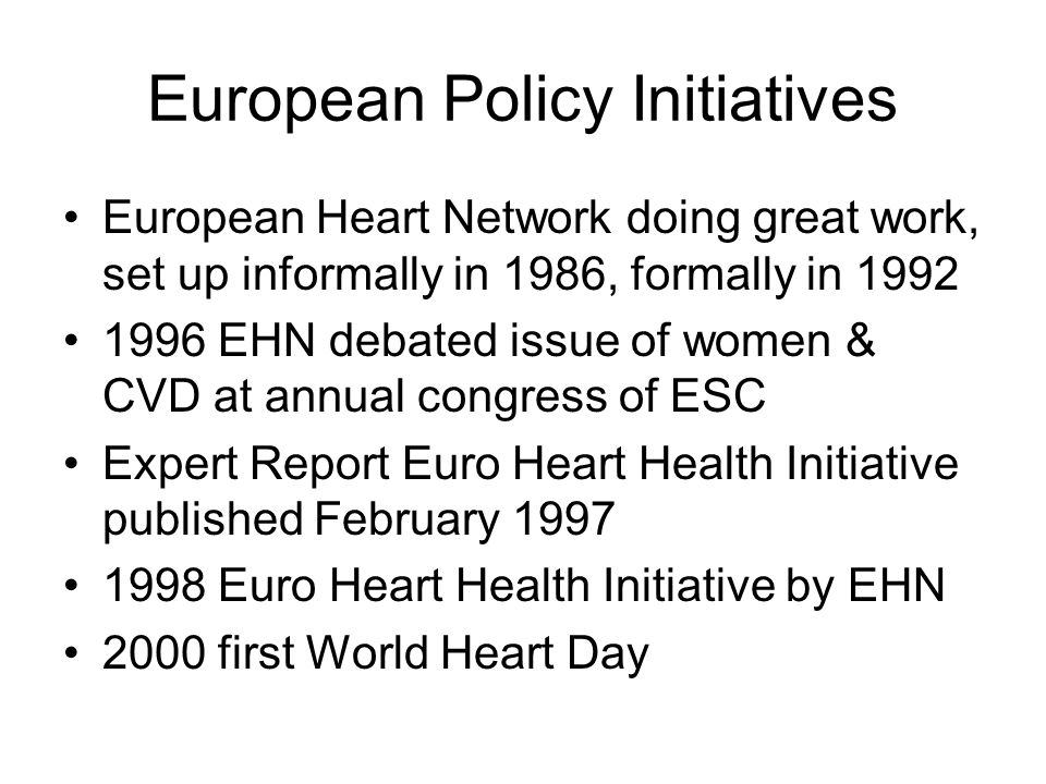 European Policy Initiatives European Heart Network doing great work, set up informally in 1986, formally in 1992 1996 EHN debated issue of women & CVD