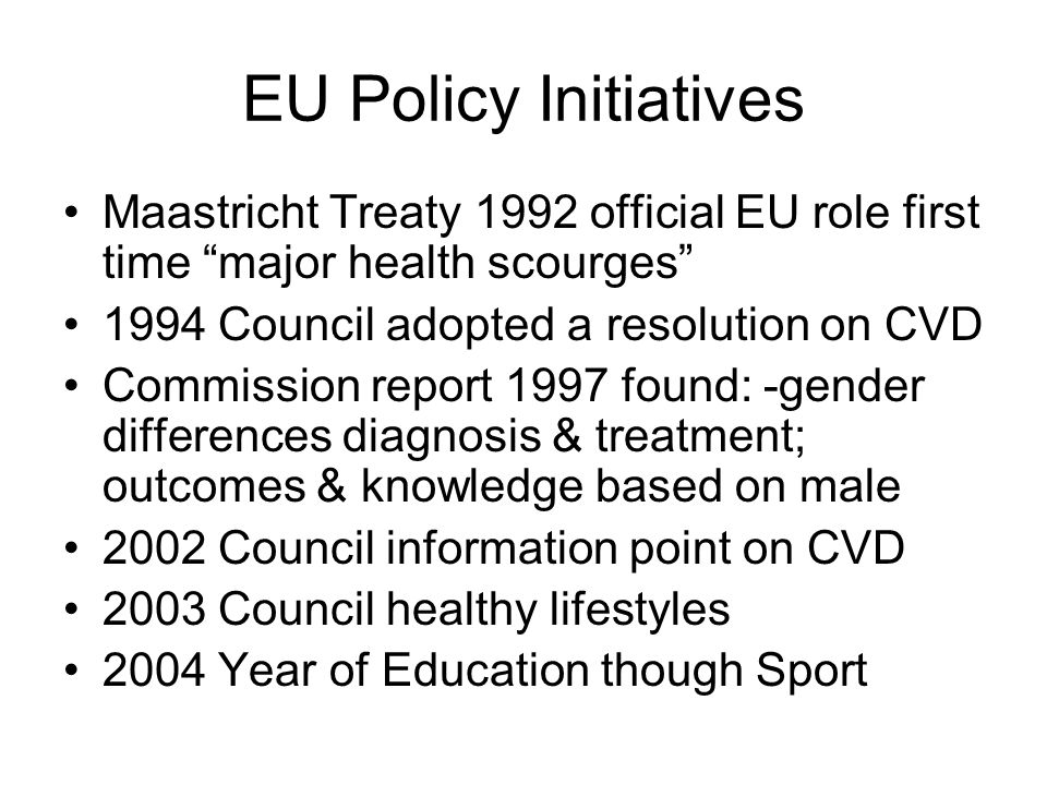 EU Policy Initiatives Maastricht Treaty 1992 official EU role first time major health scourges 1994 Council adopted a resolution on CVD Commission report 1997 found: -gender differences diagnosis & treatment; outcomes & knowledge based on male 2002 Council information point on CVD 2003 Council healthy lifestyles 2004 Year of Education though Sport