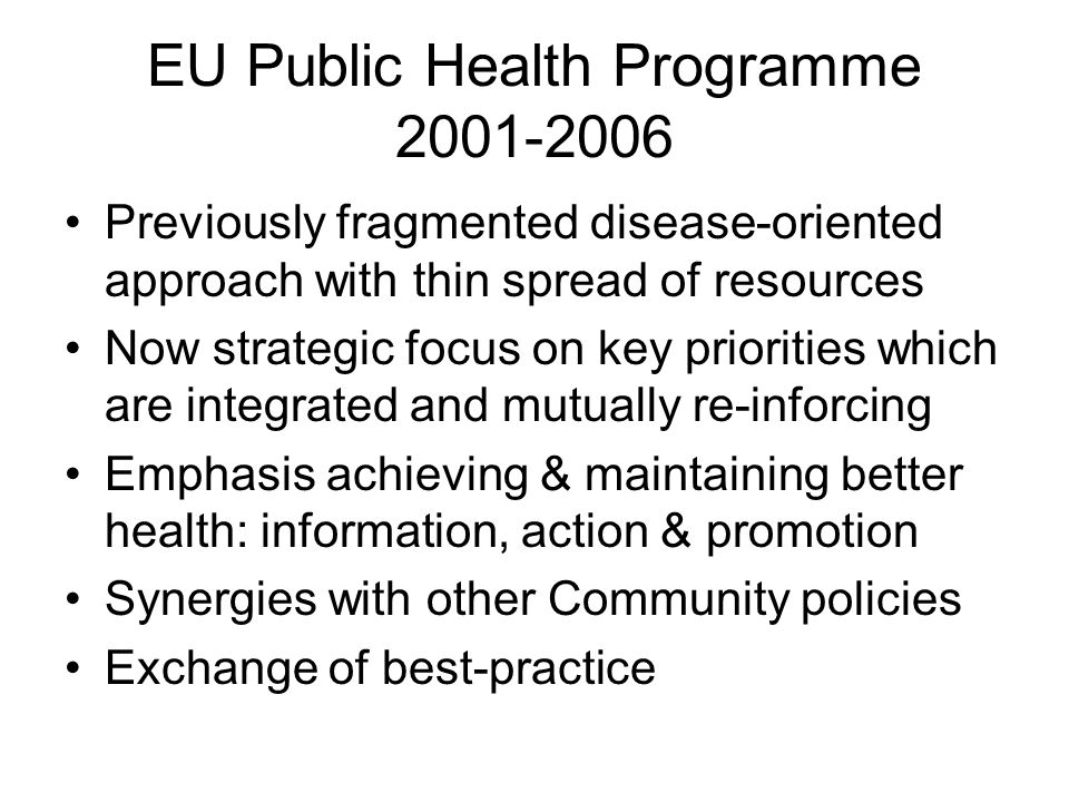 EU Public Health Programme 2001-2006 Previously fragmented disease-oriented approach with thin spread of resources Now strategic focus on key priorities which are integrated and mutually re-inforcing Emphasis achieving & maintaining better health: information, action & promotion Synergies with other Community policies Exchange of best-practice