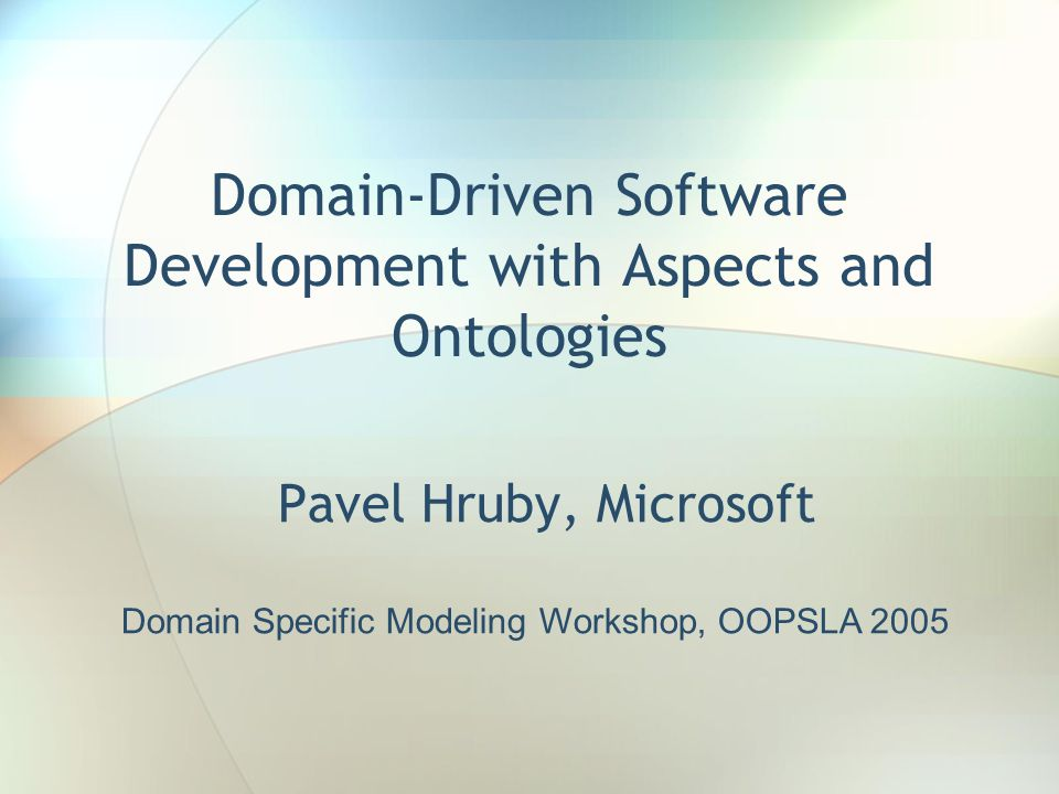 Domain-Driven Software Development with Aspects and Ontologies Pavel Hruby, Microsoft Domain Specific Modeling Workshop, OOPSLA 2005