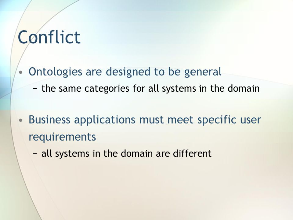 Conflict Ontologies are designed to be general −the same categories for all systems in the domain Business applications must meet specific user requirements −all systems in the domain are different