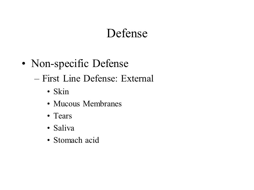 Defense Non-specific Defense –First Line Defense: External Skin Mucous Membranes Tears Saliva Stomach acid