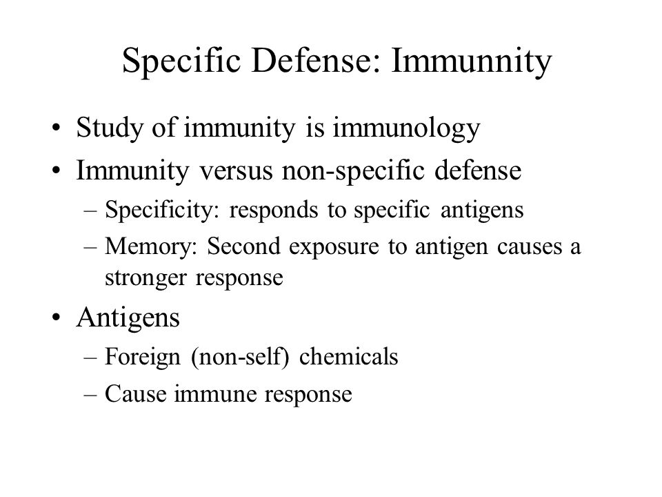 Specific Defense: Immunnity Study of immunity is immunology Immunity versus non-specific defense –Specificity: responds to specific antigens –Memory: