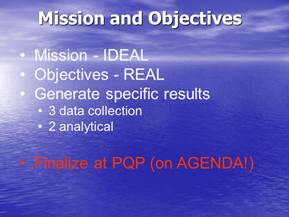 Mission and Objectives Mission - IDEAL Objectives - REAL Generate specific results 3 data collection 2 analytical Finalize at PQP (on AGENDA!)