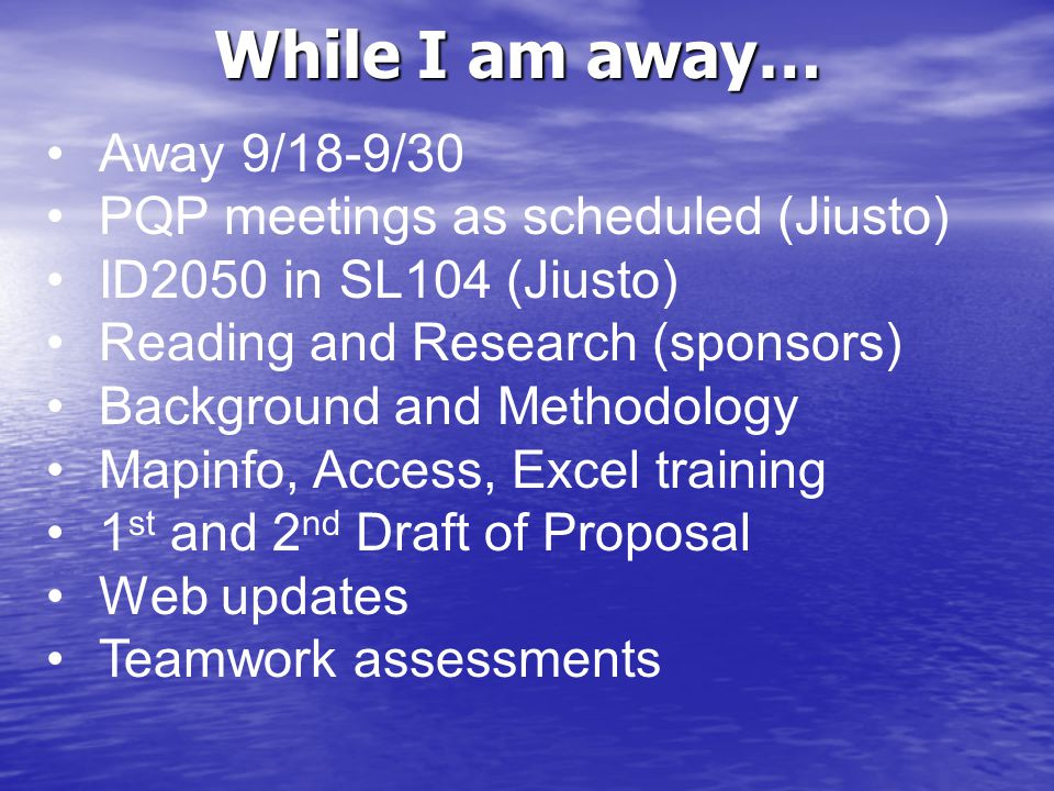 While I am away… Away 9/18-9/30 PQP meetings as scheduled (Jiusto) ID2050 in SL104 (Jiusto) Reading and Research (sponsors) Background and Methodology Mapinfo, Access, Excel training 1 st and 2 nd Draft of Proposal Web updates Teamwork assessments
