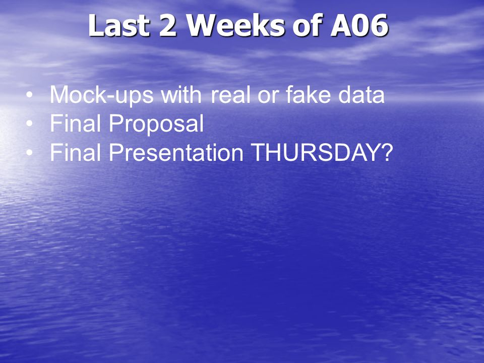 Last 2 Weeks of A06 Mock-ups with real or fake data Final Proposal Final Presentation THURSDAY