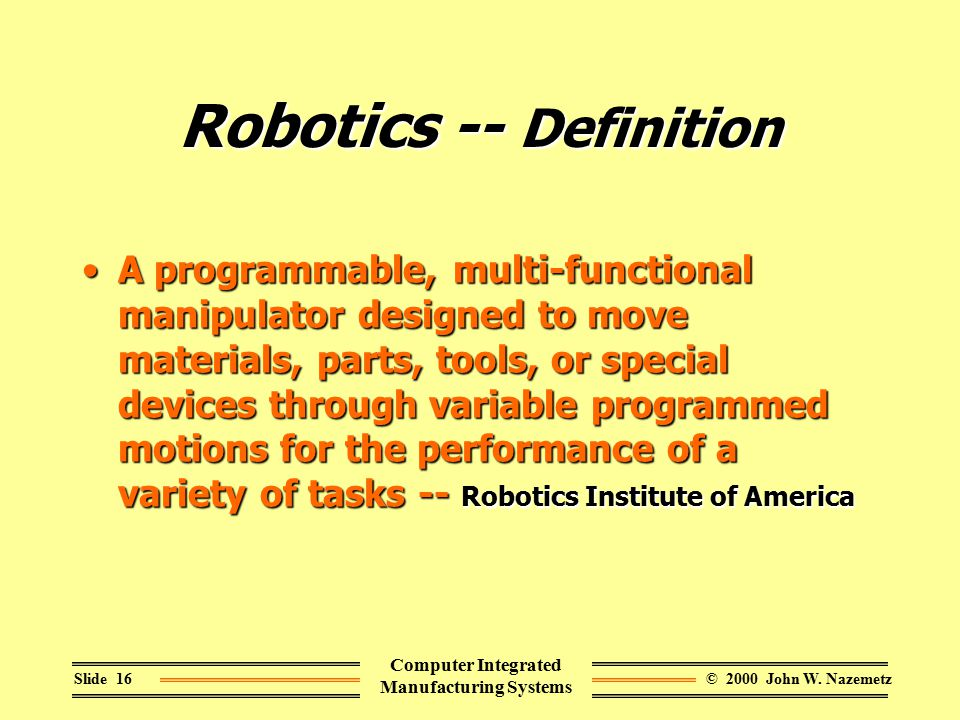 © 2000 John W. NazemetzSlide 16 Computer Integrated Manufacturing Systems Robotics -- Definition A programmable, multi-functional manipulator designed