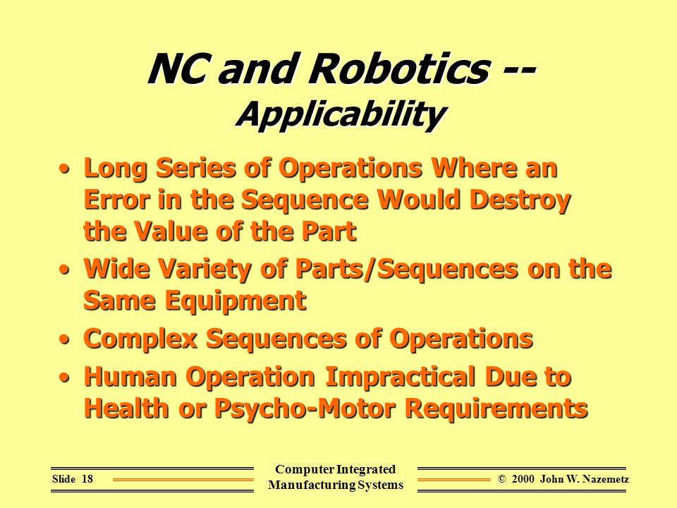 © 2000 John W. NazemetzSlide 18 Computer Integrated Manufacturing Systems NC and Robotics -- Applicability Long Series of Operations Where an Error in