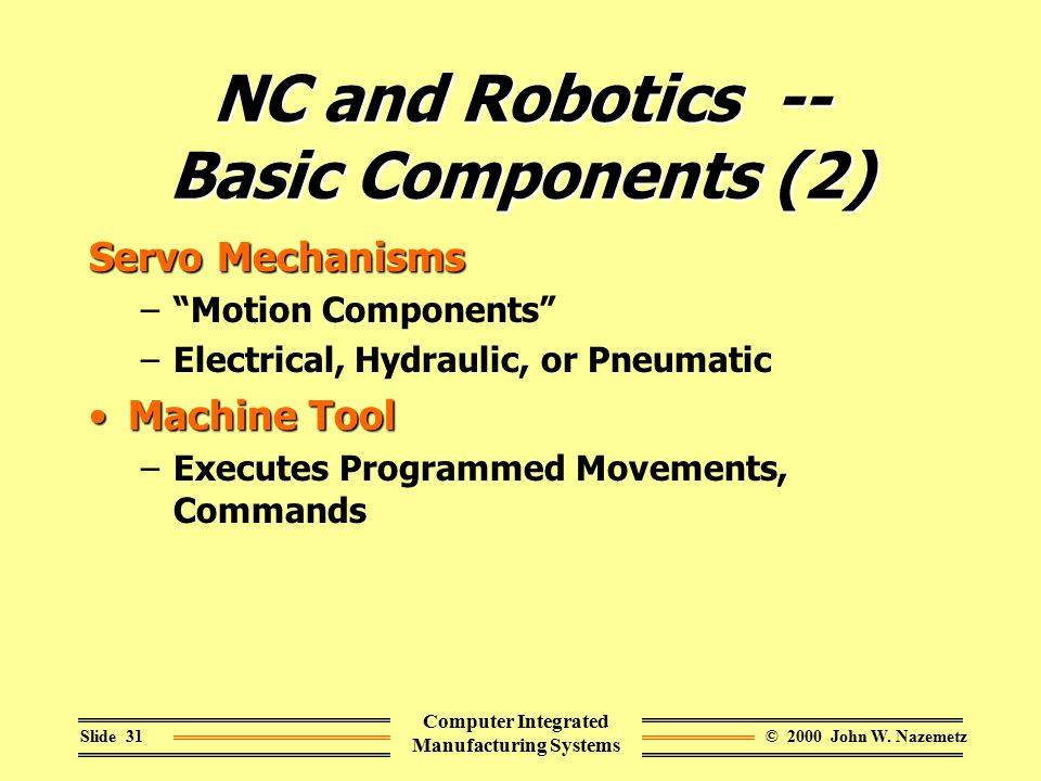 "© 2000 John W. NazemetzSlide 31 Computer Integrated Manufacturing Systems NC and Robotics -- Basic Components (2) Servo Mechanisms –""Motion Components"