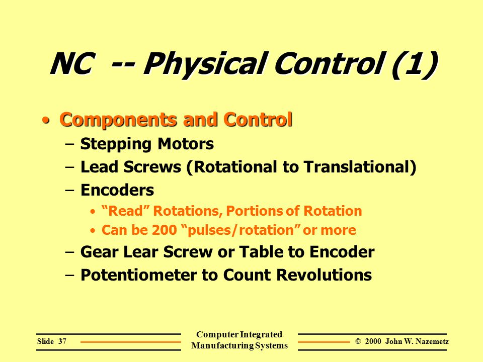 © 2000 John W. NazemetzSlide 37 Computer Integrated Manufacturing Systems NC -- Physical Control (1) Components and ControlComponents and Control –Ste