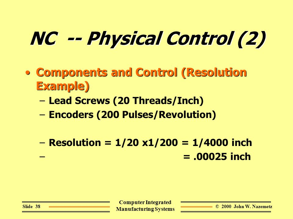 © 2000 John W. NazemetzSlide 38 Computer Integrated Manufacturing Systems NC -- Physical Control (2) Components and Control (Resolution Example)Compon