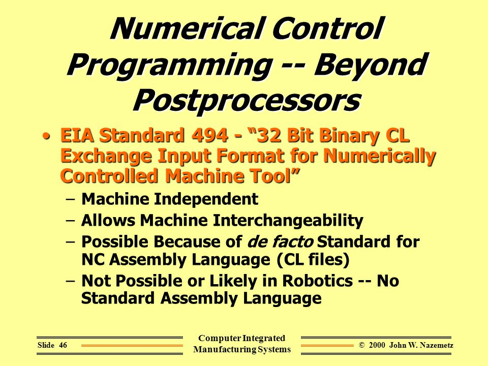 "© 2000 John W. NazemetzSlide 46 Computer Integrated Manufacturing Systems Numerical Control Programming -- Beyond Postprocessors EIA Standard 494 - ""3"