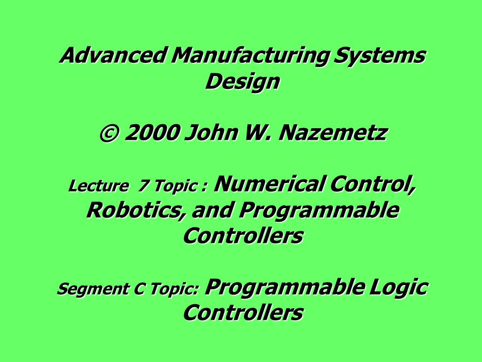 Advanced Manufacturing Systems Design © 2000 John W. Nazemetz Lecture 7 Topic : Numerical Control, Robotics, and Programmable Controllers Segment C To