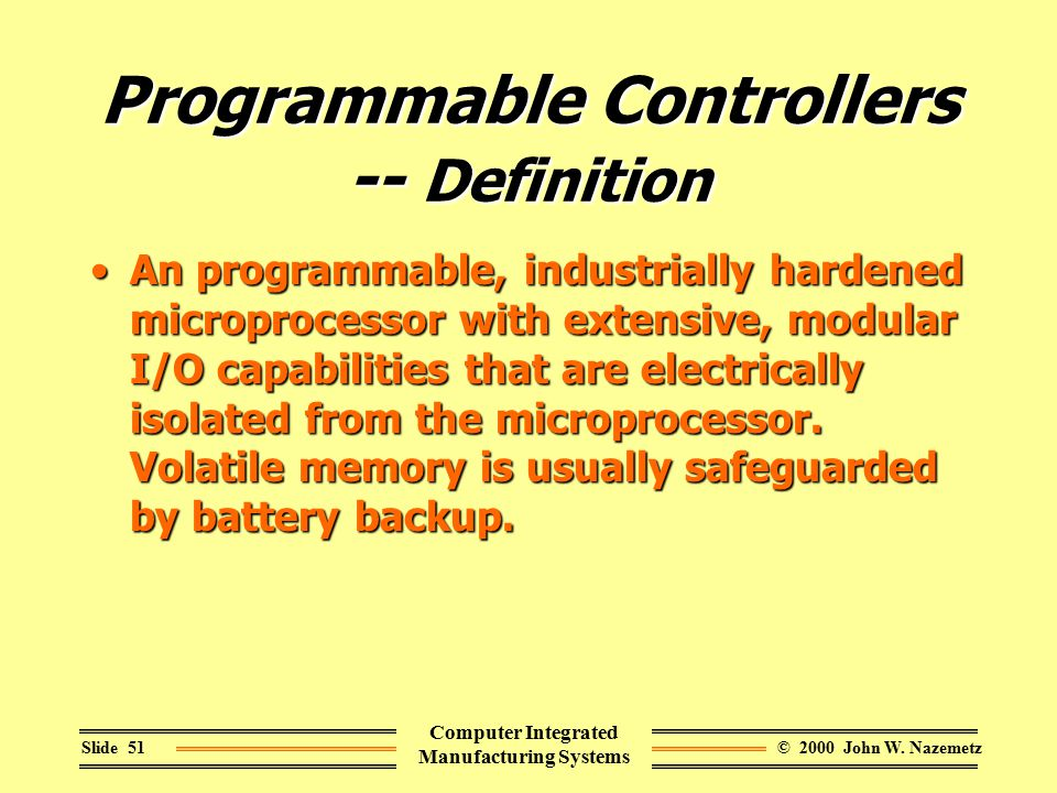 © 2000 John W. NazemetzSlide 51 Computer Integrated Manufacturing Systems Programmable Controllers -- Definition An programmable, industrially hardene