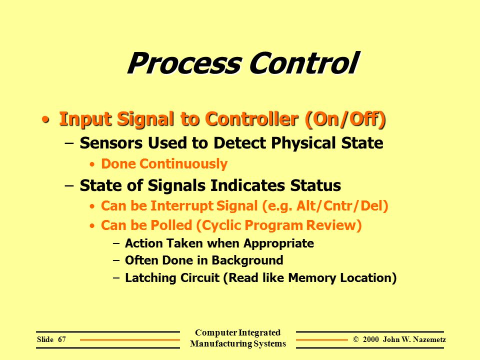 © 2000 John W. NazemetzSlide 67 Computer Integrated Manufacturing Systems Process Control Input Signal to Controller (On/Off)Input Signal to Controlle