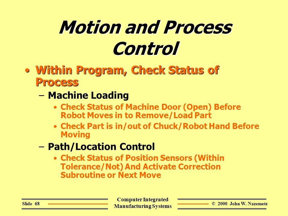 © 2000 John W. NazemetzSlide 68 Computer Integrated Manufacturing Systems Motion and Process Control Within Program, Check Status of ProcessWithin Pro