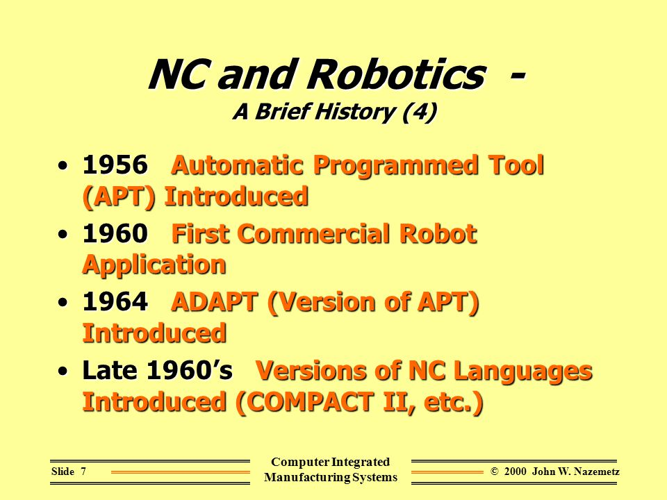 © 2000 John W. NazemetzSlide 7 Computer Integrated Manufacturing Systems NC and Robotics - A Brief History (4) 1956 Automatic Programmed Tool (APT) In