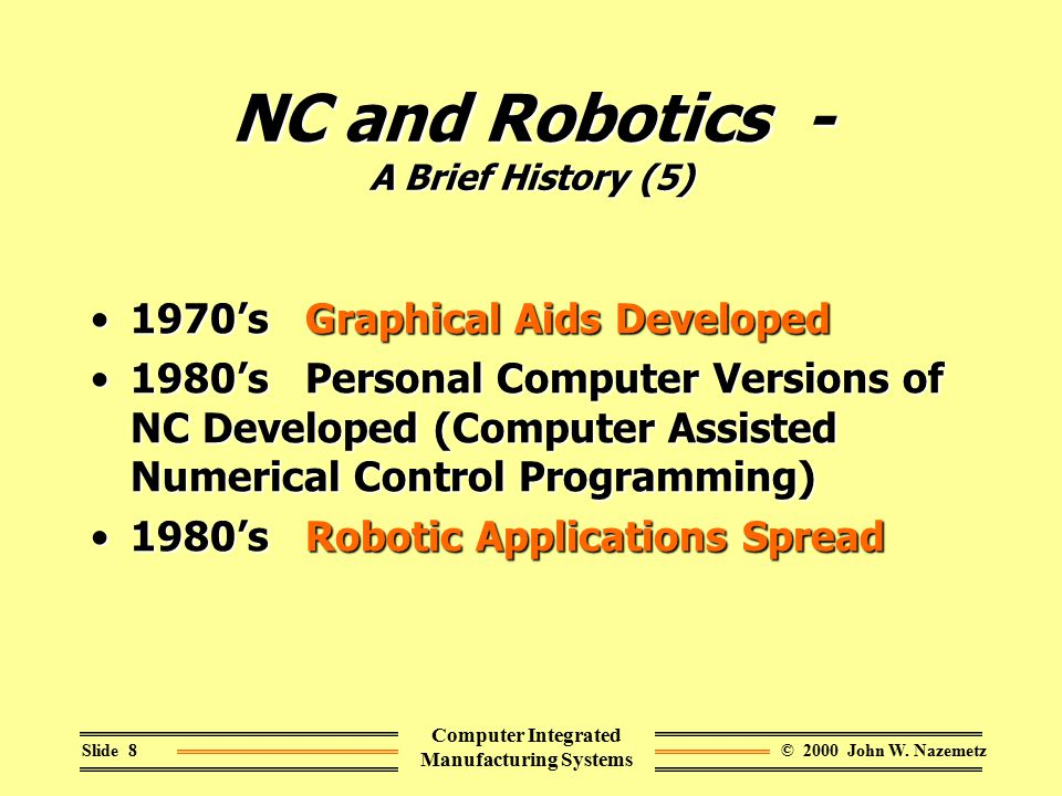 © 2000 John W. NazemetzSlide 8 Computer Integrated Manufacturing Systems NC and Robotics - A Brief History (5) 1970's Graphical Aids Developed1970's G