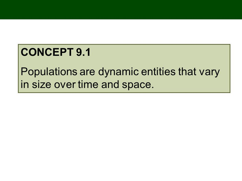 CONCEPT 9.1 Populations are dynamic entities that vary in size over time and space.