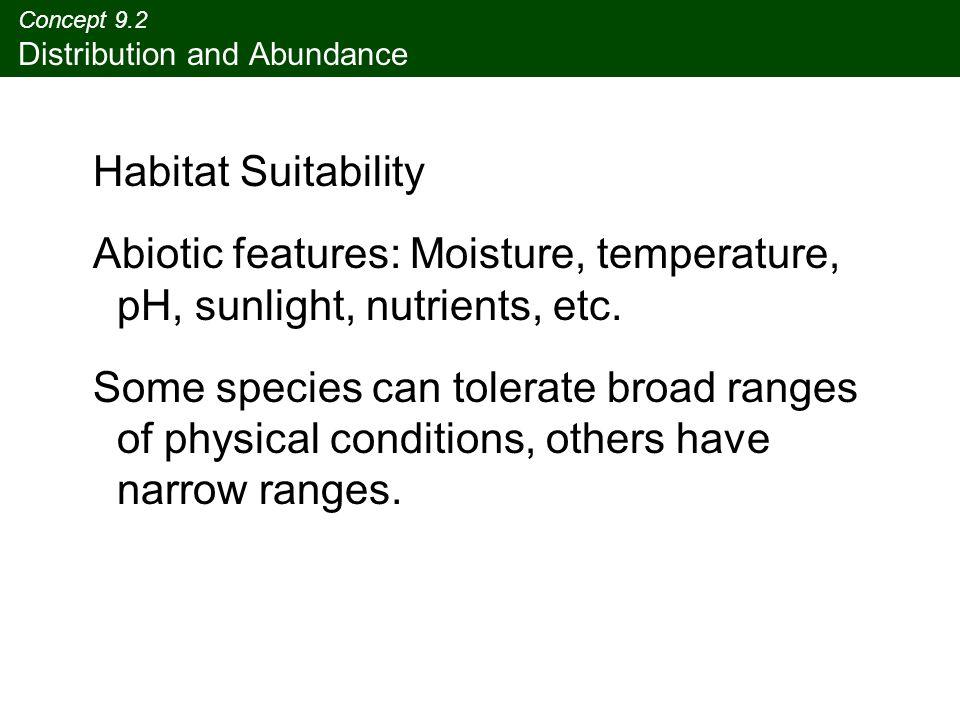 Concept 9.2 Distribution and Abundance Habitat Suitability Abiotic features: Moisture, temperature, pH, sunlight, nutrients, etc.