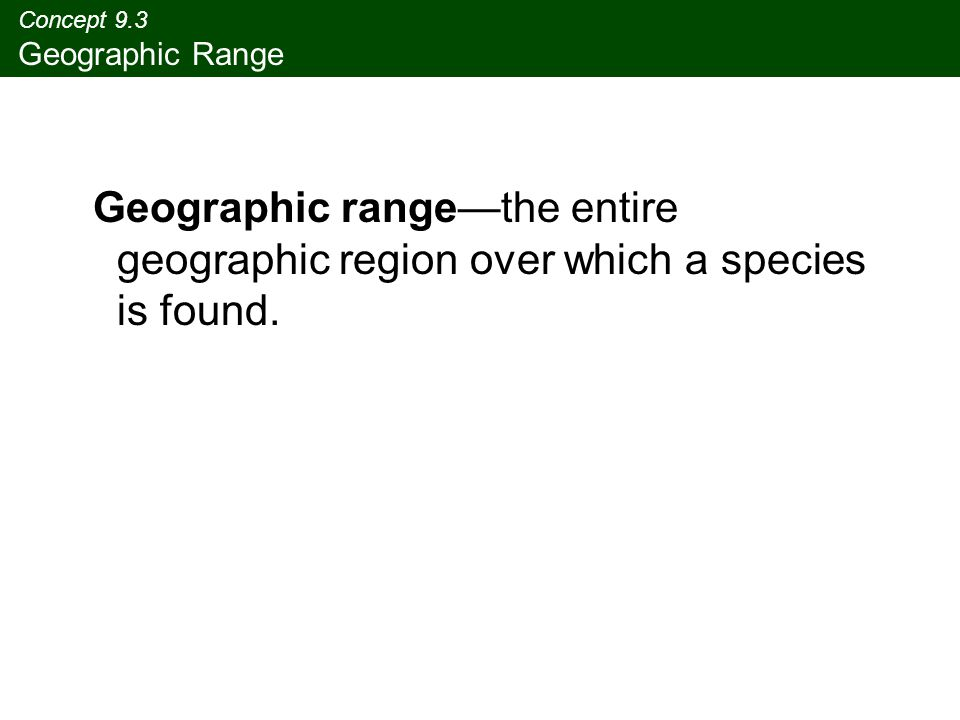 Concept 9.3 Geographic Range Geographic range—the entire geographic region over which a species is found.