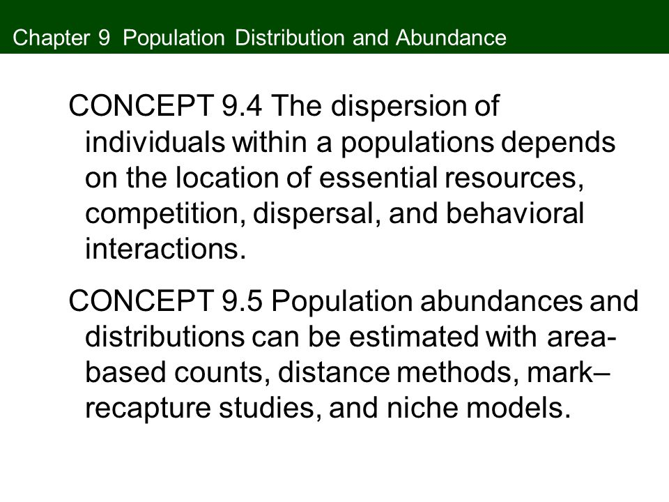 Chapter 9 Population Distribution and Abundance CONCEPT 9.4 The dispersion of individuals within a populations depends on the location of essential resources, competition, dispersal, and behavioral interactions.