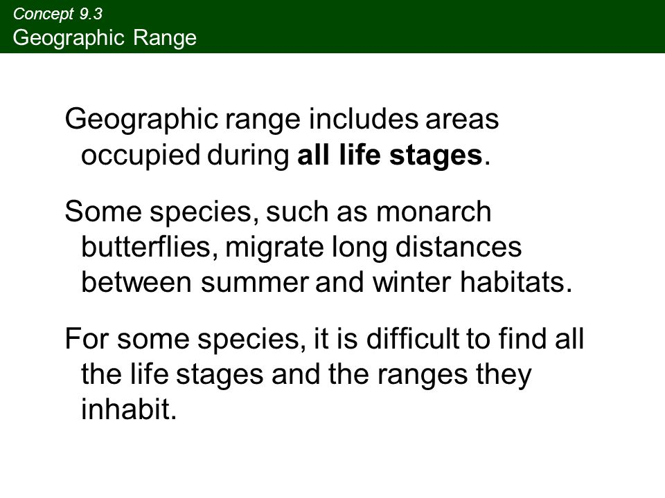 Concept 9.3 Geographic Range Geographic range includes areas occupied during all life stages.
