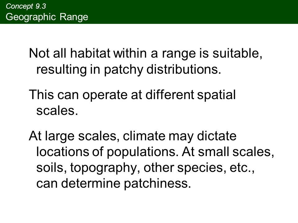 Concept 9.3 Geographic Range Not all habitat within a range is suitable, resulting in patchy distributions.